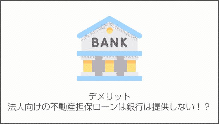 デメリットその10.法人向けの不動産担保ローンは銀行は提供していない!?